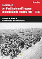 Dr. Jürgen Kraus: Handbuch der Verbände und Truppen des deutschen Heeres 1914–1918 - Teil VI: Infanterie, Band 3 Ersatztruppen und Feld-Rekrutendepots