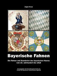Dr. Jürgen Kraus:Bayerische Fahnen -Die Fahnen und Standarten des bayerischen Heeres vom 16. Jahrhundert bis 1918