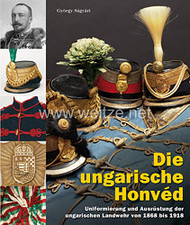 Dr. György Sagvari: Die ungarische Honvéd  Uniformierung und Ausrüstung der ungarischen Landwehr von 1868 bis 1918