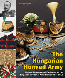 Dr. György Sagvari: The Hungarian Honvéd Army  History, Uniforms and Equipment of the Hungarian Territorial Army from 1868 to 1918